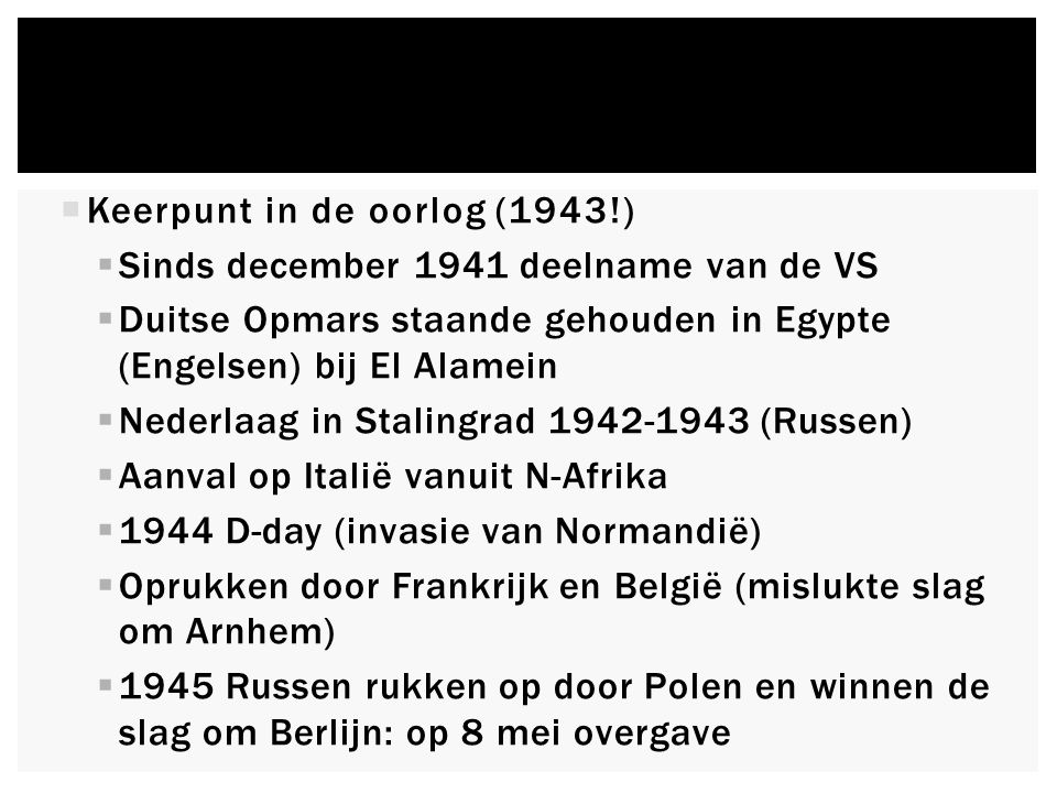  Keerpunt in de oorlog (1943!)  Sinds december 1941 deelname van de VS  Duitse Opmars staande gehouden in Egypte (Engelsen) bij El Alamein  Nederlaag in Stalingrad 1942-1943 (Russen)  Aanval op Italië vanuit N-Afrika  1944 D-day (invasie van Normandië)  Oprukken door Frankrijk en België (mislukte slag om Arnhem)  1945 Russen rukken op door Polen en winnen de slag om Berlijn: op 8 mei overgave