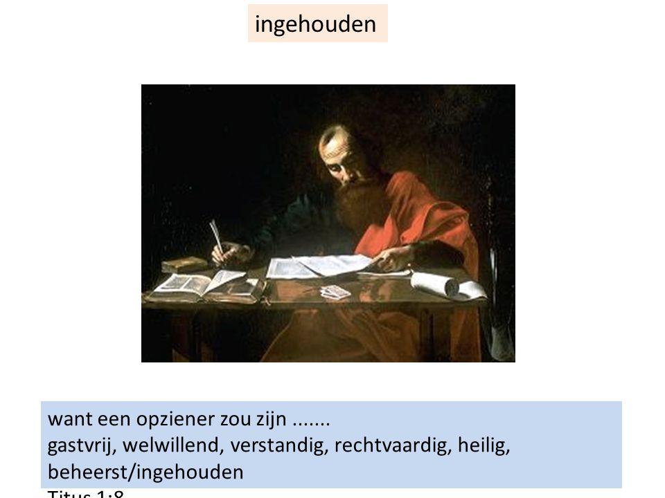 want een opziener zou zijn....... gastvrij, welwillend, verstandig, rechtvaardig, heilig, beheerst/ingehouden Titus 1:8 ingehouden