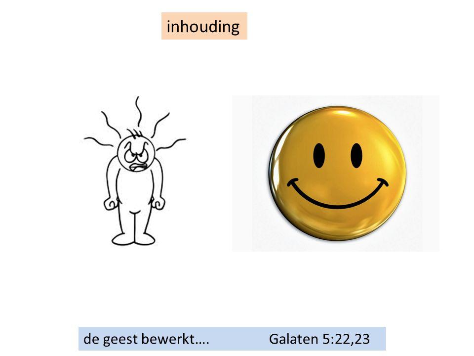 inhouding de geest bewerkt…. Galaten 5:22,23