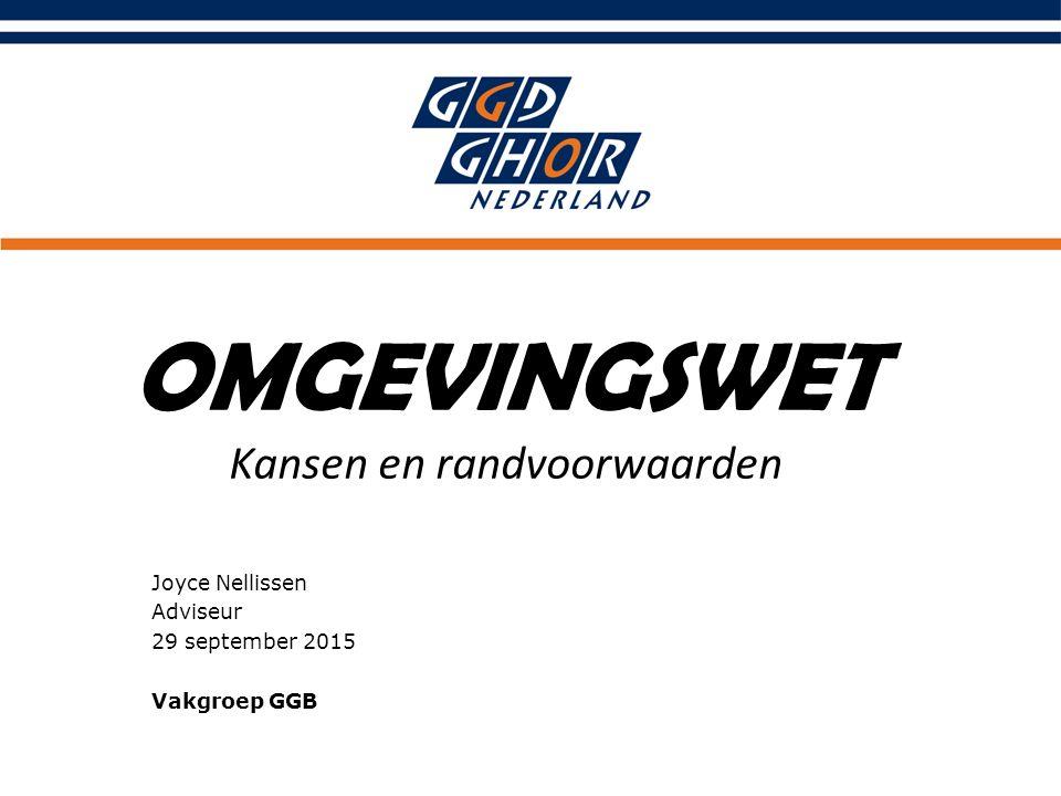 OMGEVINGSWET Kansen en randvoorwaarden Joyce Nellissen Adviseur 29 september 2015 Vakgroep GGB