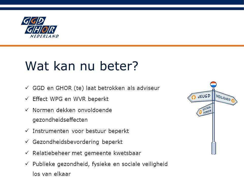 Wat kan nu beter? GGD en GHOR (te) laat betrokken als adviseur Effect WPG en WVR beperkt Normen dekken onvoldoende gezondheidseffecten Instrumenten vo