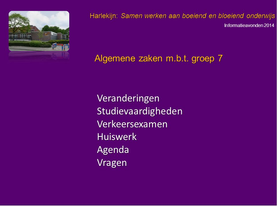 Informatieavonden 2014 Harlekijn: Samen werken aan boeiend en bloeiend onderwijs VeranderingenStudievaardighedenVerkeersexamenHuiswerkAgendaVragen Algemene zaken m.b.t.