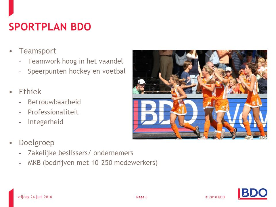 vrijdag 24 juni 2016 © 2010 BDOPage 6 SPORTPLAN BDO Teamsport -Teamwork hoog in het vaandel -Speerpunten hockey en voetbal Ethiek -Betrouwbaarheid -Pr
