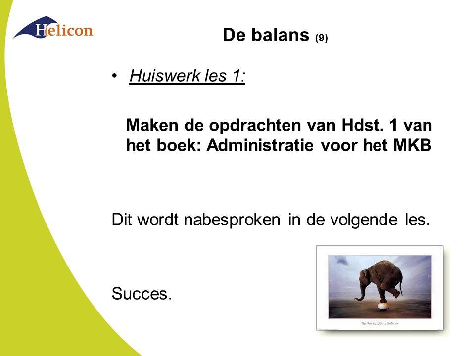 De balans (9) Huiswerk les 1: Maken de opdrachten van Hdst. 1 van het boek: Administratie voor het MKB Dit wordt nabesproken in de volgende les. Succe