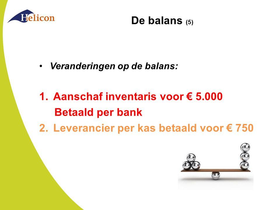 De balans (5) Veranderingen op de balans: 1.Aanschaf inventaris voor € 5.000 Betaald per bank 2.Leverancier per kas betaald voor € 750