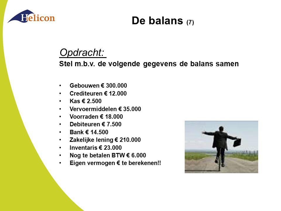 De balans (7) Opdracht: Stel m.b.v. de volgende gegevens de balans samen Gebouwen € 300.000 Crediteuren € 12.000 Kas € 2.500 Vervoermiddelen € 35.000