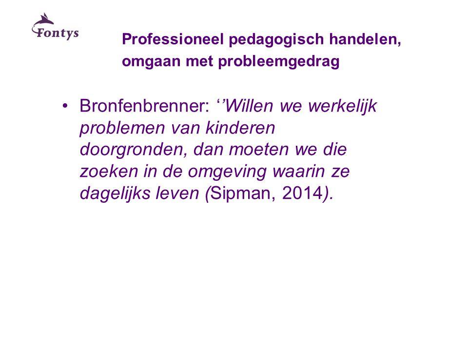 Professioneel pedagogisch handelen, omgaan met probleemgedrag Bronfenbrenner: ''Willen we werkelijk problemen van kinderen doorgronden, dan moeten we