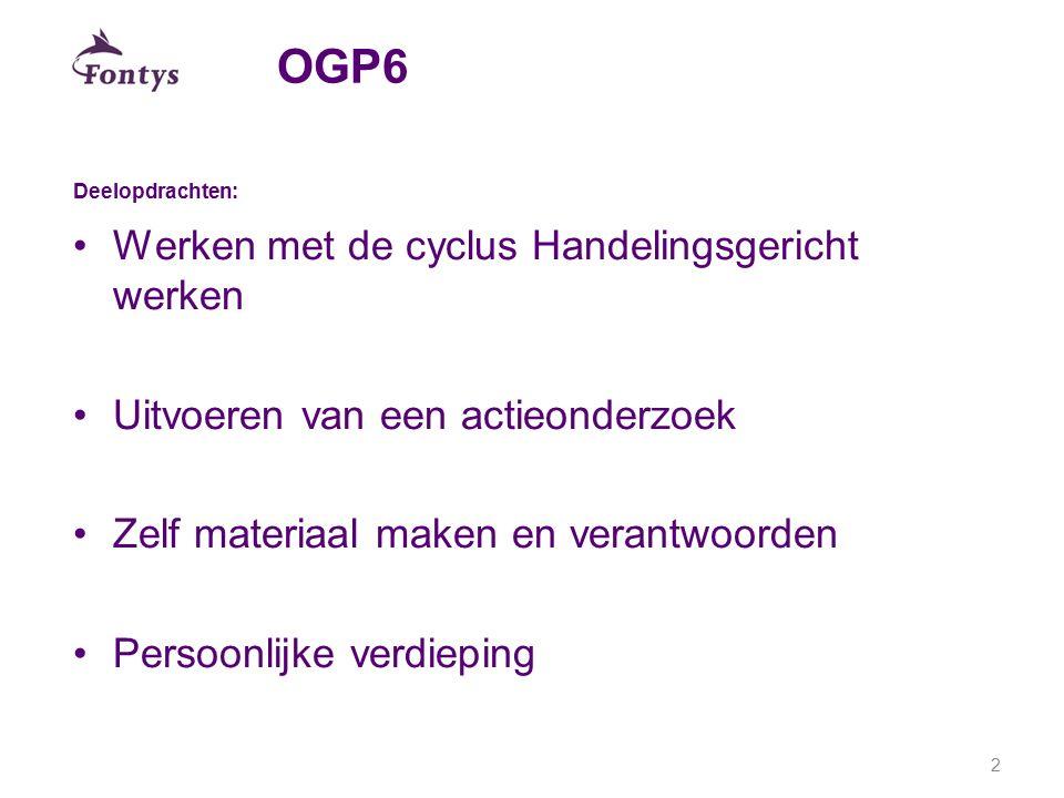 OGP6 Deelopdrachten: Werken met de cyclus Handelingsgericht werken Uitvoeren van een actieonderzoek Zelf materiaal maken en verantwoorden Persoonlijke
