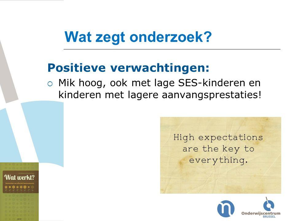 Wat zegt onderzoek? Positieve verwachtingen:  Mik hoog, ook met lage SES-kinderen en kinderen met lagere aanvangsprestaties!