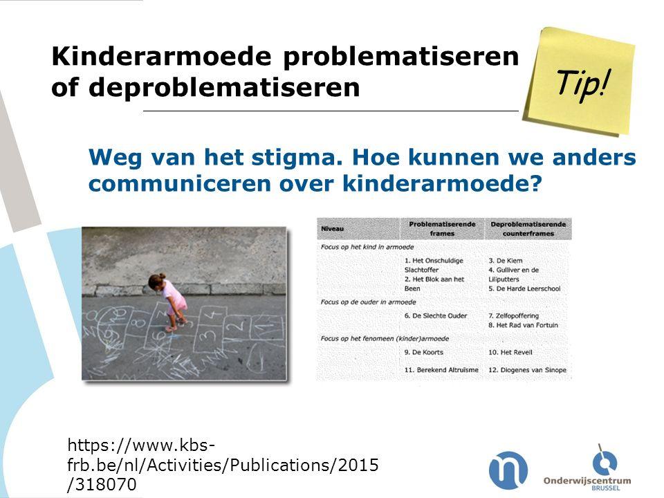 Tip! Kinderarmoede problematiseren of deproblematiseren https://www.kbs- frb.be/nl/Activities/Publications/2015 /318070 Weg van het stigma. Hoe kunnen