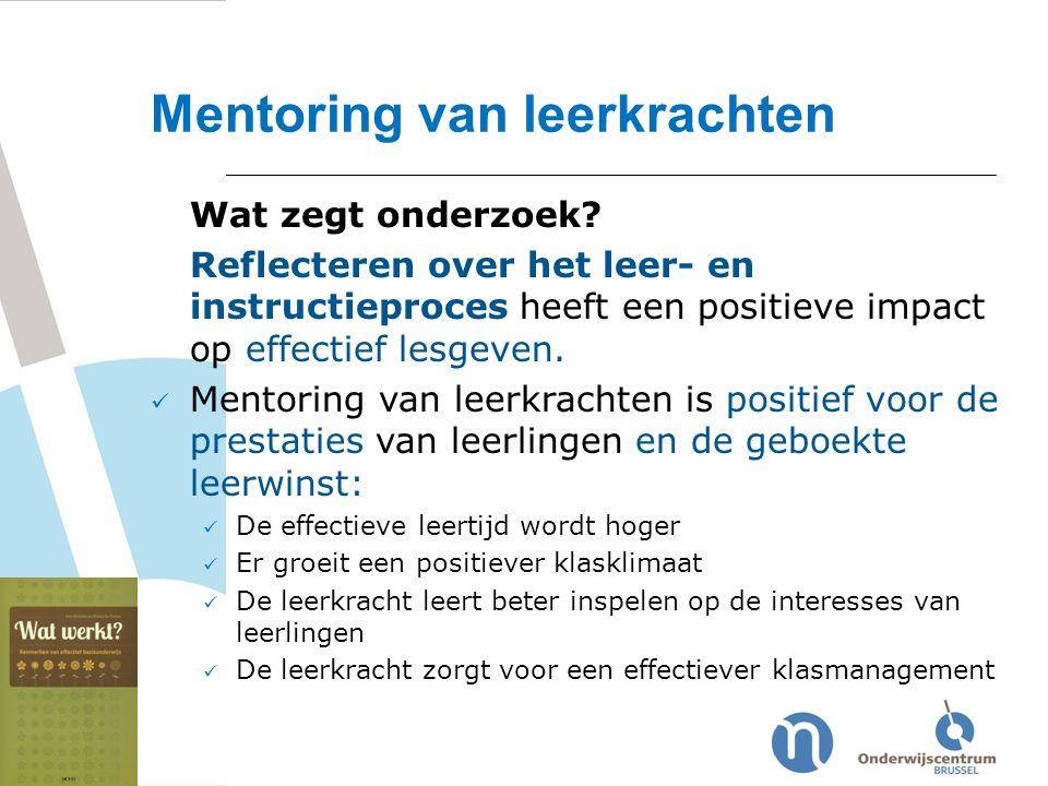 Mentoring van leerkrachten Wat zegt onderzoek? Reflecteren over het leer- en instructieproces heeft een positieve impact op effectief lesgeven. Mentor