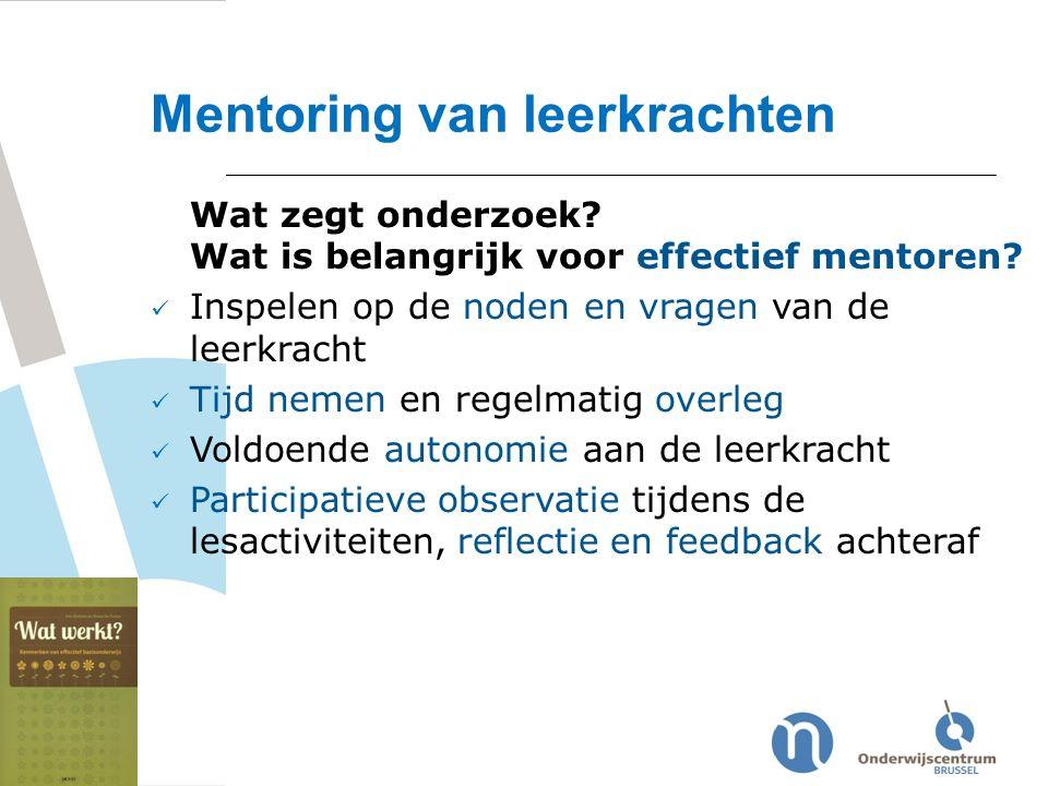 Wat zegt onderzoek? Wat is belangrijk voor effectief mentoren? Inspelen op de noden en vragen van de leerkracht Tijd nemen en regelmatig overleg Voldo