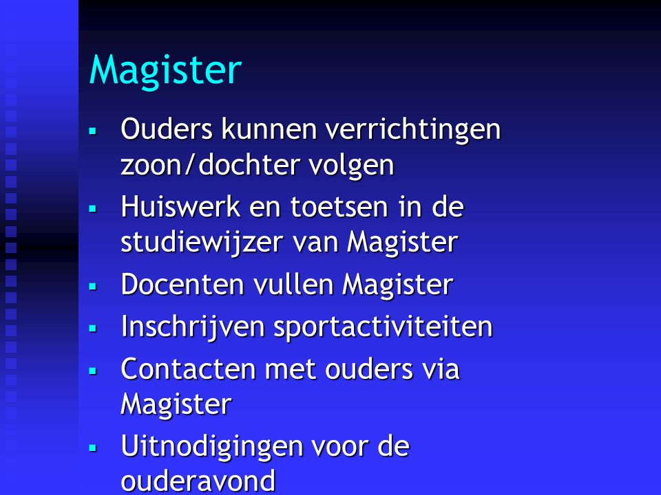  Ouders kunnen verrichtingen zoon/dochter volgen  Huiswerk en toetsen in de studiewijzer van Magister  Docenten vullen Magister  Inschrijven sportactiviteiten  Contacten met ouders via Magister  Uitnodigingen voor de ouderavond Magister