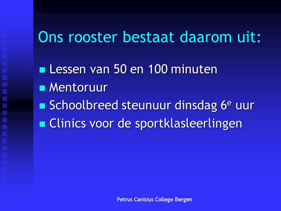 Petrus Canisius College Bergen Ons rooster bestaat daarom uit: Lessen van 50 en 100 minuten Lessen van 50 en 100 minuten Mentoruur Mentoruur Schoolbre