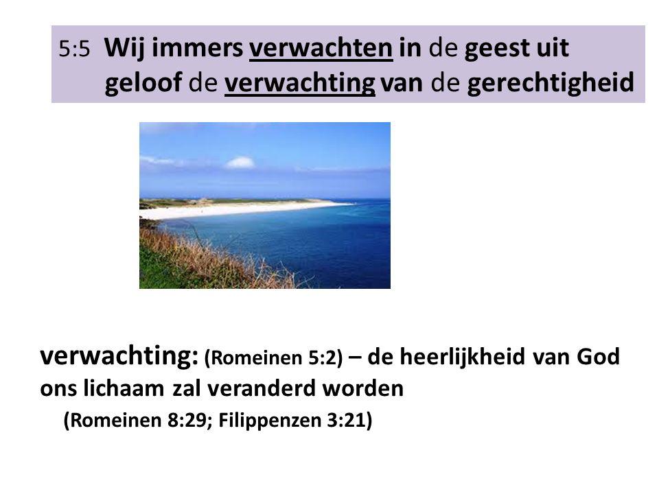 5:5 Wij immers verwachten in de geest uit geloof de verwachting van de gerechtigheid verwachting: (Romeinen 5:2) – de heerlijkheid van God ons lichaam