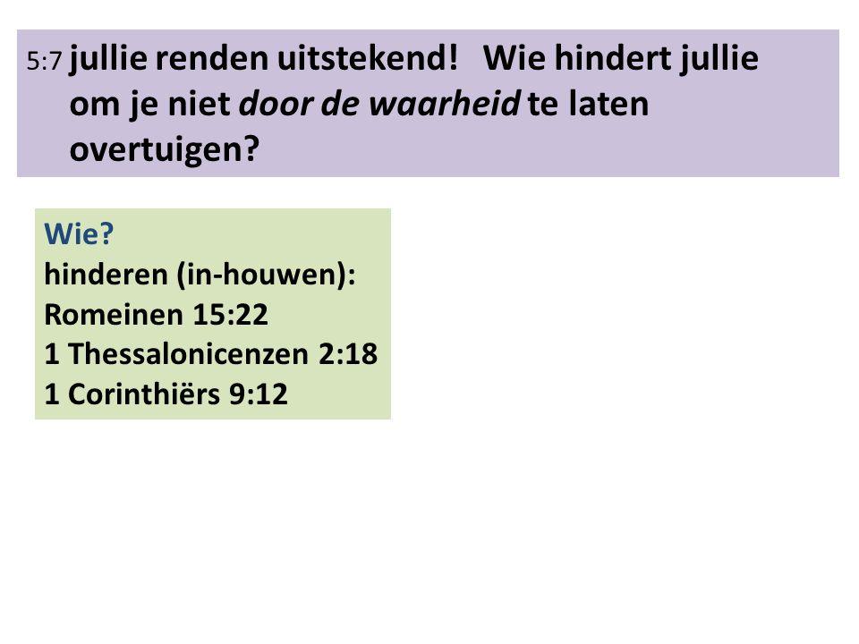 5:7 jullie renden uitstekend! Wie hindert jullie om je niet door de waarheid te laten overtuigen? Wie? hinderen (in-houwen): Romeinen 15:22 1 Thessalo