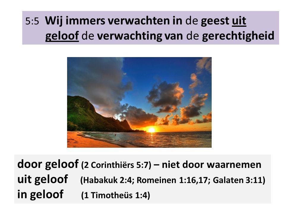 5:5 Wij immers verwachten in de geest uit geloof de verwachting van de gerechtigheid door geloof (2 Corinthiërs 5:7) – niet door waarnemen uit geloof