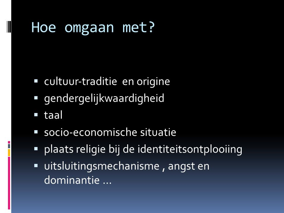 Hoe omgaan met?  cultuur‐traditie en origine  gendergelijkwaardigheid  taal  socio‐economische situatie  plaats religie bij de identiteitsontploo