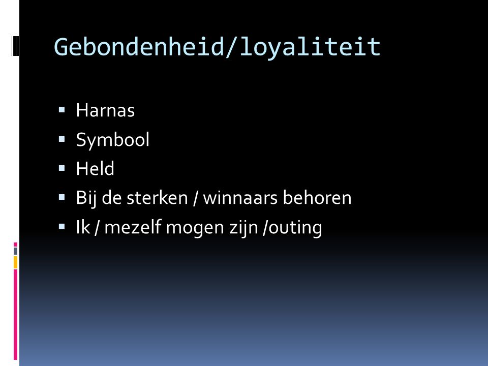 Gebondenheid/loyaliteit  Harnas  Symbool  Held  Bij de sterken / winnaars behoren  Ik / mezelf mogen zijn /outing