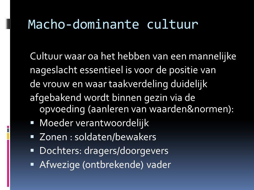 Macho‐dominante cultuur Cultuur waar oa het hebben van een mannelijke nageslacht essentieel is voor de positie van de vrouw en waar taakverdeling duid