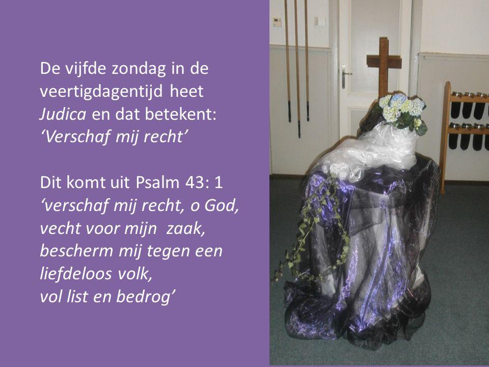 De vijfde zondag in de veertigdagentijd heet Judica en dat betekent: 'Verschaf mij recht' Dit komt uit Psalm 43: 1 'verschaf mij recht, o God, vecht v