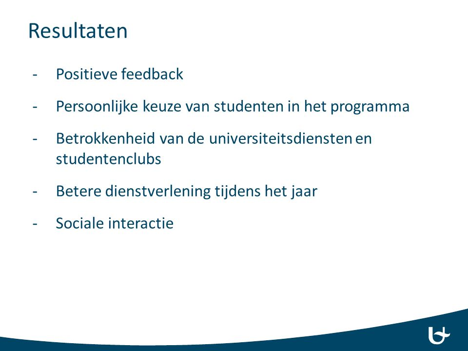 Resultaten -Positieve feedback -Persoonlijke keuze van studenten in het programma -Betrokkenheid van de universiteitsdiensten en studentenclubs -Beter