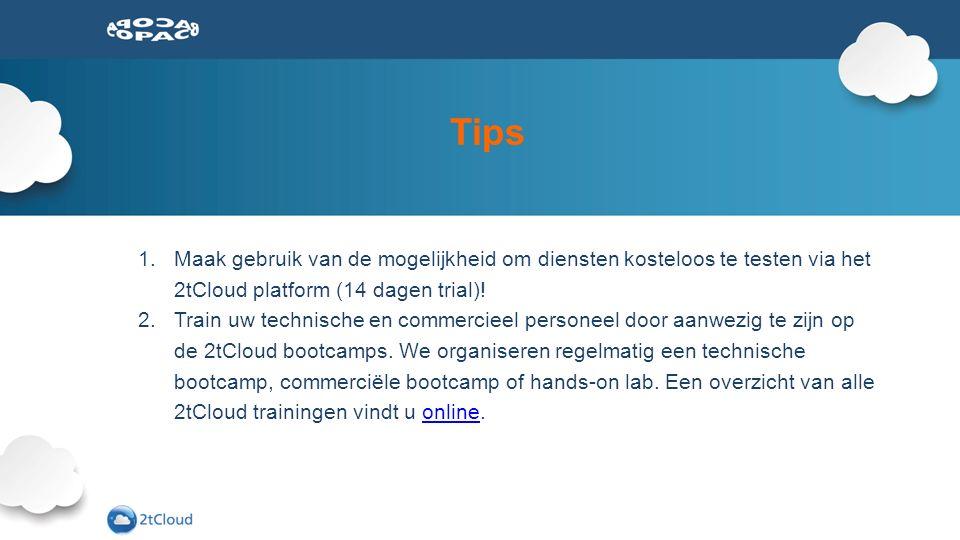 Tips 1.Maak gebruik van de mogelijkheid om diensten kosteloos te testen via het 2tCloud platform (14 dagen trial)! 2.Train uw technische en commerciee