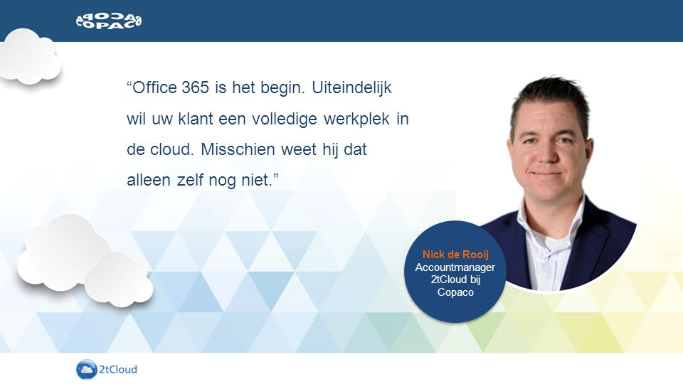 Nick de Rooij Accountmanager 2tCloud bij Copaco Office 365 is het begin.