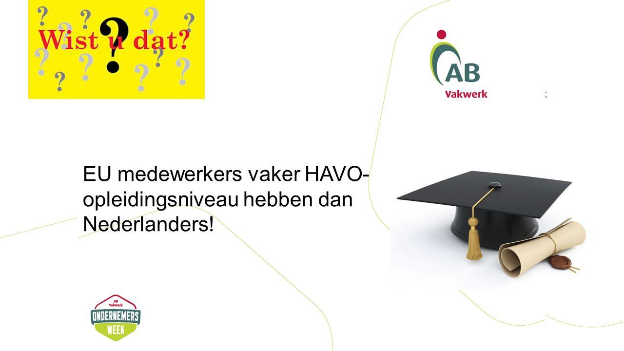 EU medewerkers vaker HAVO- opleidingsniveau hebben dan Nederlanders!