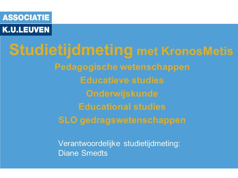 Studietijdmeting met KronosMetis Pedagogische wetenschappen Educatieve studies Onderwijskunde Educational studies SLO gedragswetenschappen Verantwoordelijke studietijdmeting: Diane Smedts