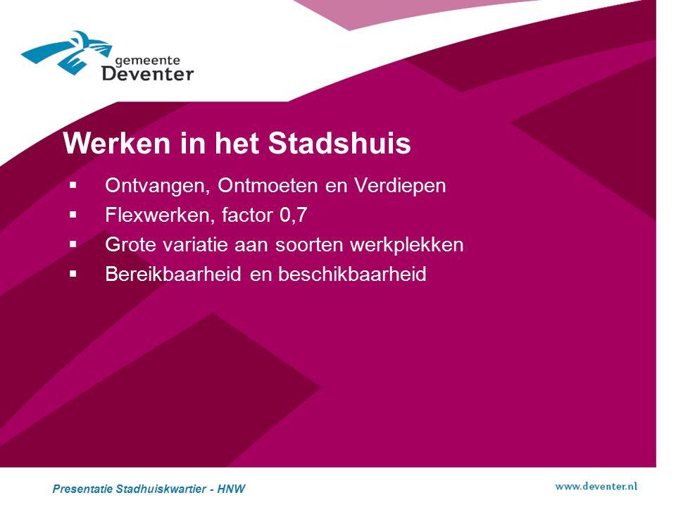 Werken in het Stadshuis  Ontvangen, Ontmoeten en Verdiepen  Flexwerken, factor 0,7  Grote variatie aan soorten werkplekken  Bereikbaarheid en beschikbaarheid Presentatie Stadhuiskwartier - HNW