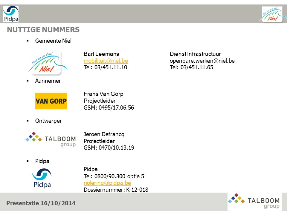 NUTTIGE NUMMERS Presentatie 16/10/2014  Gemeente Niel Bart LeemansDienst Infrastructuur mobiliteit@niel.bemobiliteit@niel.beopenbare.werken@niel.be Tel: 03/451.11.10Tel: 03/451.11.65  Aannemer Frans Van Gorp AN GORProjectleider GSM: 0495/17.06.56  Ontwerper Jeroen Defrancq Projectleider GSM: 0470/10.13.19  Pidpa Pidpa Tel: 0800/90.300 optie 5 riolering@pidpa.be Dossiernummer: K-12-018