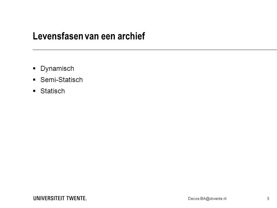 Levensfasen van een archief  Dynamisch  Semi-Statisch  Statisch Decos-BA@utwente.nl 5
