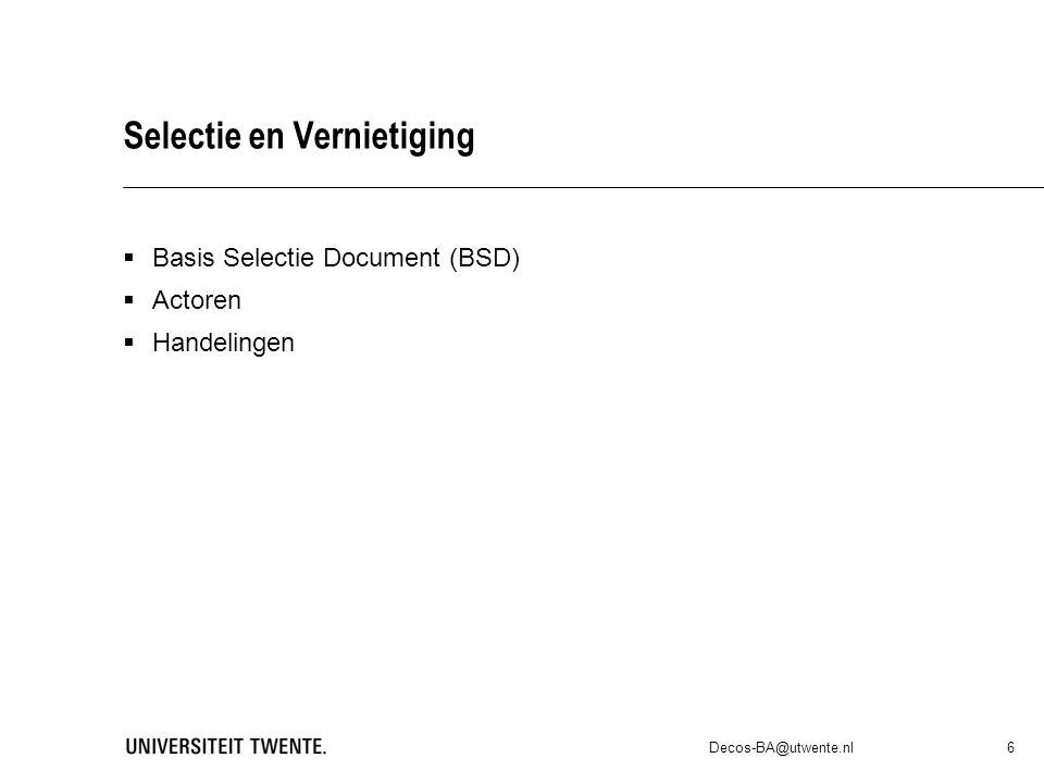 Selectie en Vernietiging  Basis Selectie Document (BSD)  Actoren  Handelingen Decos-BA@utwente.nl 6