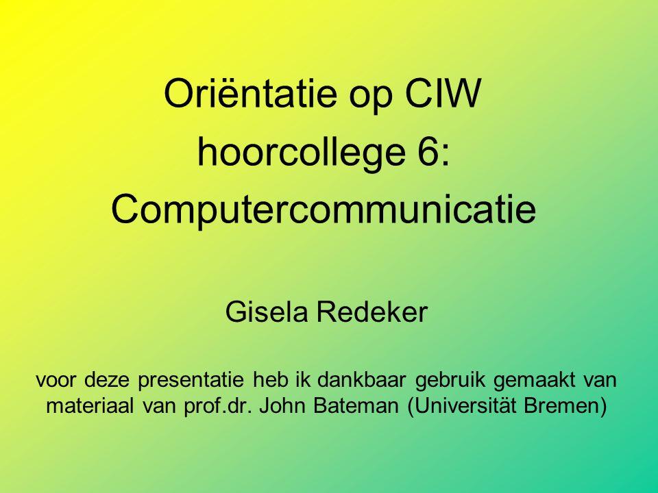 Oriëntatie op CIW hoorcollege 6: Computercommunicatie Gisela Redeker voor deze presentatie heb ik dankbaar gebruik gemaakt van materiaal van prof.dr.