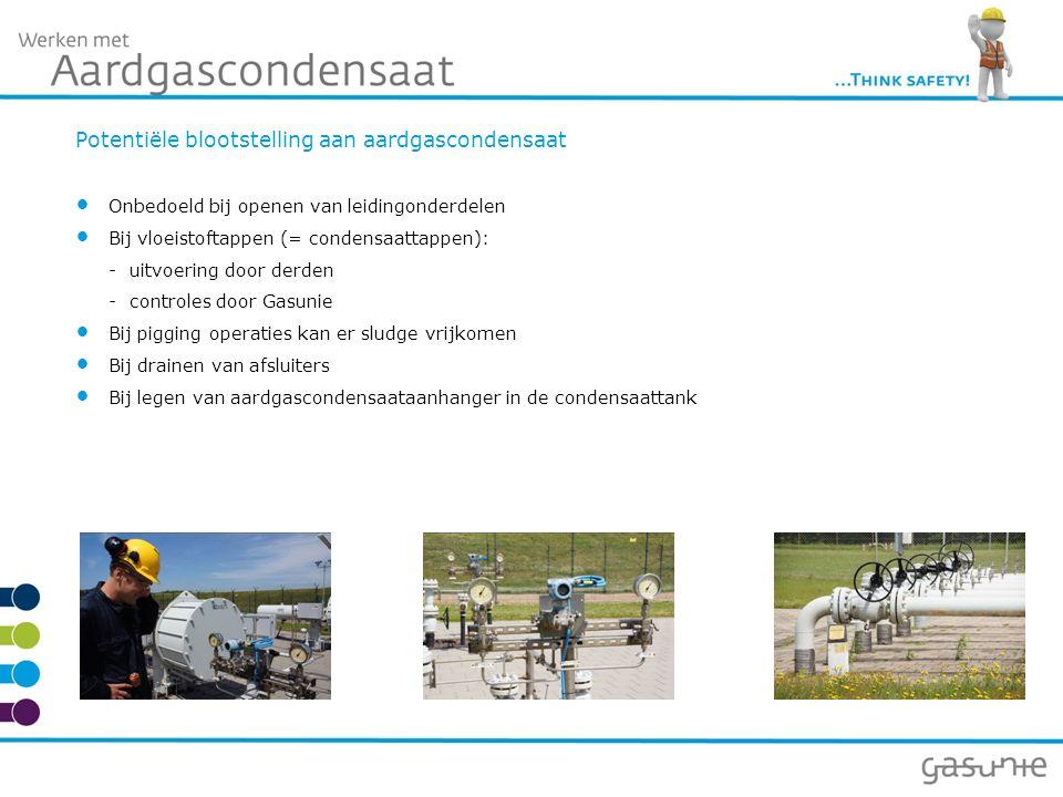 Potentiële blootstelling aan aardgascondensaat Onbedoeld bij openen van leidingonderdelen Bij vloeistoftappen (= condensaattappen): - uitvoering door