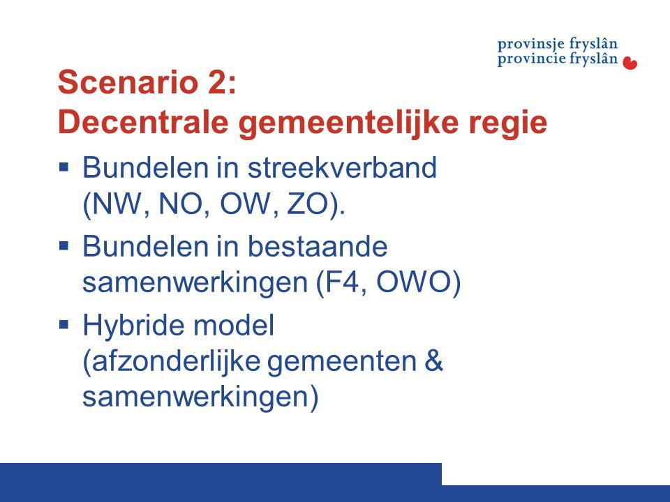 Scenario 2: Decentrale gemeentelijke regie  Bundelen in streekverband (NW, NO, OW, ZO).