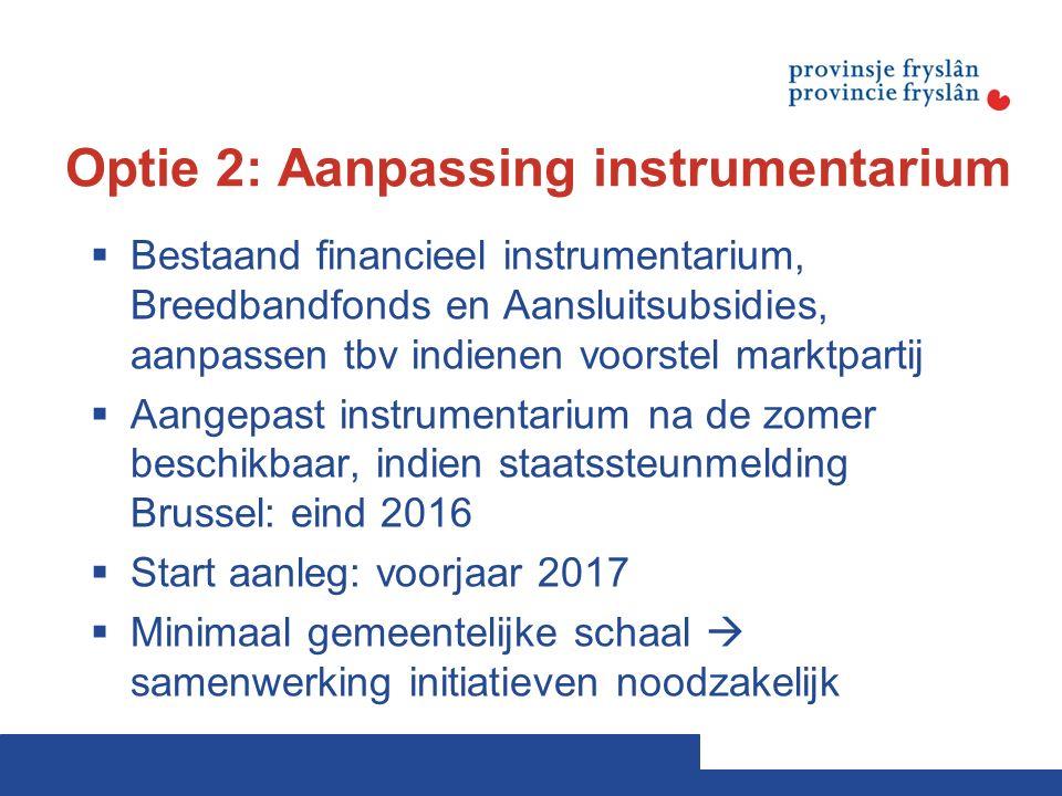 Optie 2: Aanpassing instrumentarium  Bestaand financieel instrumentarium, Breedbandfonds en Aansluitsubsidies, aanpassen tbv indienen voorstel marktpartij  Aangepast instrumentarium na de zomer beschikbaar, indien staatssteunmelding Brussel: eind 2016  Start aanleg: voorjaar 2017  Minimaal gemeentelijke schaal  samenwerking initiatieven noodzakelijk