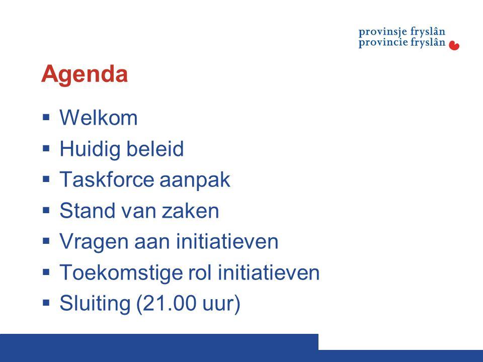 Agenda  Welkom  Huidig beleid  Taskforce aanpak  Stand van zaken  Vragen aan initiatieven  Toekomstige rol initiatieven  Sluiting (21.00 uur)