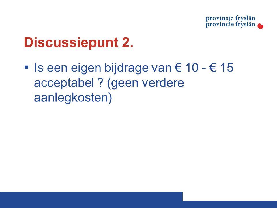 Discussiepunt 2.  Is een eigen bijdrage van € 10 - € 15 acceptabel (geen verdere aanlegkosten)