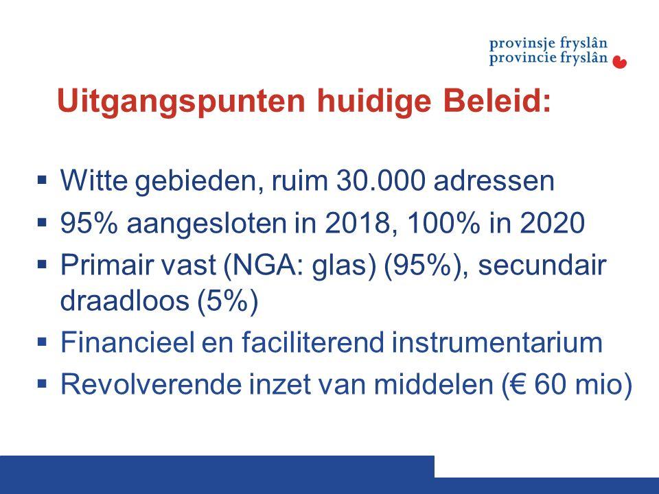 Uitgangspunten huidige Beleid:  Witte gebieden, ruim 30.000 adressen  95% aangesloten in 2018, 100% in 2020  Primair vast (NGA: glas) (95%), secundair draadloos (5%)  Financieel en faciliterend instrumentarium  Revolverende inzet van middelen (€ 60 mio)
