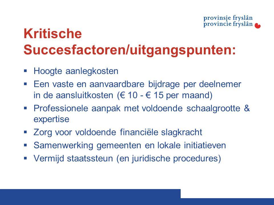 Kritische Succesfactoren/uitgangspunten:  Hoogte aanlegkosten  Een vaste en aanvaardbare bijdrage per deelnemer in de aansluitkosten (€ 10 - € 15 per maand)  Professionele aanpak met voldoende schaalgrootte & expertise  Zorg voor voldoende financiële slagkracht  Samenwerking gemeenten en lokale initiatieven  Vermijd staatssteun (en juridische procedures)