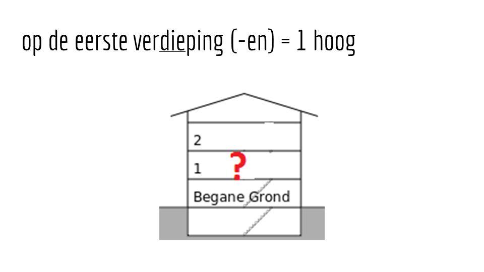 op de eerste verdieping (-en) = 1 hoog