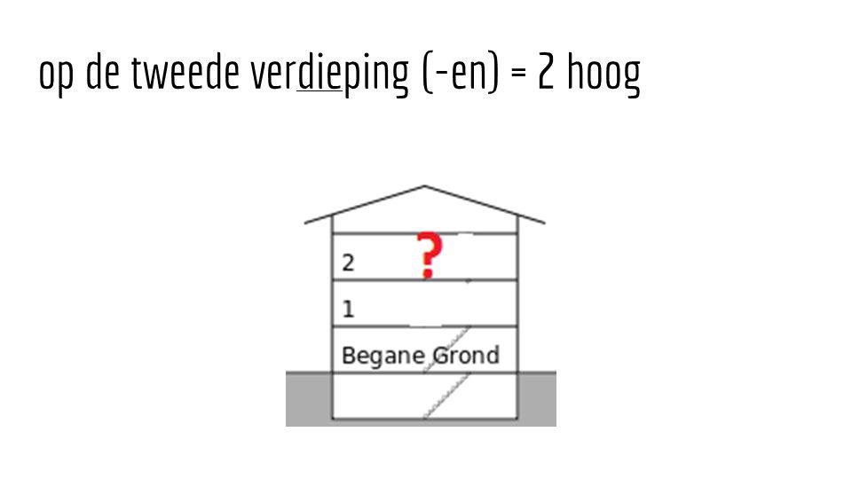 op de tweede verdieping (-en) = 2 hoog