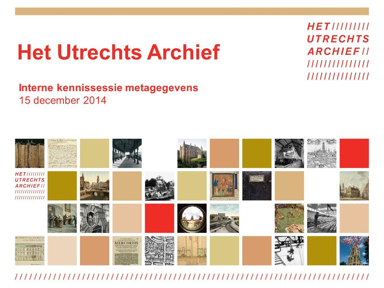 Het Utrechts Archief Interne kennissessie metagegevens 15 december 2014