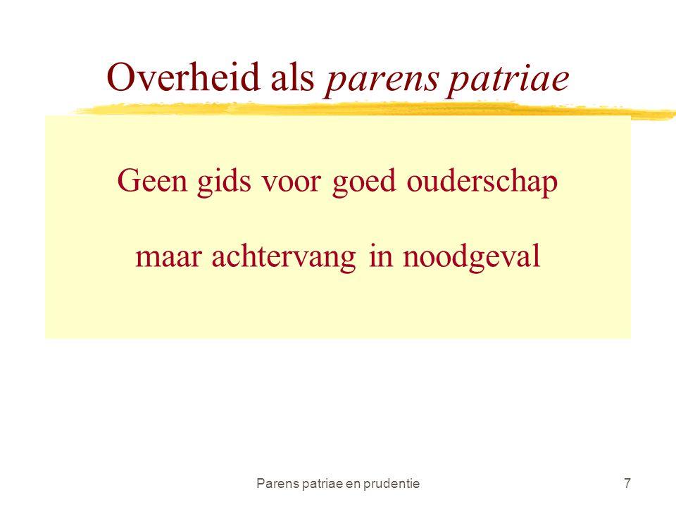 Parens patriae en prudentie7 Overheid als parens patriae Geen gids voor goed ouderschap maar achtervang in noodgeval