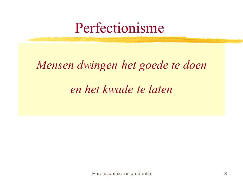 Parens patriae en prudentie8 Perfectionisme Mensen dwingen het goede te doen en het kwade te laten