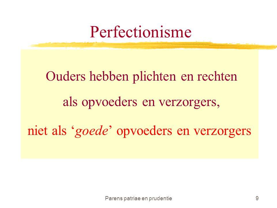 Parens patriae en prudentie9 Perfectionisme Ouders hebben plichten en rechten als opvoeders en verzorgers, niet als 'goede' opvoeders en verzorgers