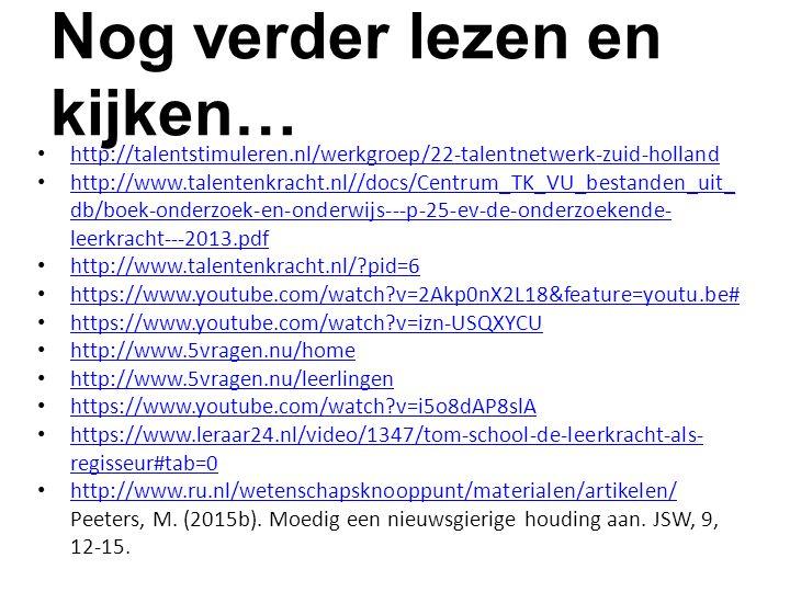 Nog verder lezen en kijken… http://talentstimuleren.nl/werkgroep/22-talentnetwerk-zuid-holland http://www.talentenkracht.nl//docs/Centrum_TK_VU_bestanden_uit_ db/boek-onderzoek-en-onderwijs---p-25-ev-de-onderzoekende- leerkracht---2013.pdf http://www.talentenkracht.nl//docs/Centrum_TK_VU_bestanden_uit_ db/boek-onderzoek-en-onderwijs---p-25-ev-de-onderzoekende- leerkracht---2013.pdf http://www.talentenkracht.nl/ pid=6 https://www.youtube.com/watch v=2Akp0nX2L18&feature=youtu.be# https://www.youtube.com/watch v=izn-USQXYCU http://www.5vragen.nu/home http://www.5vragen.nu/leerlingen https://www.youtube.com/watch v=i5o8dAP8slA https://www.leraar24.nl/video/1347/tom-school-de-leerkracht-als- regisseur#tab=0 https://www.leraar24.nl/video/1347/tom-school-de-leerkracht-als- regisseur#tab=0 http://www.ru.nl/wetenschapsknooppunt/materialen/artikelen/ Peeters, M.