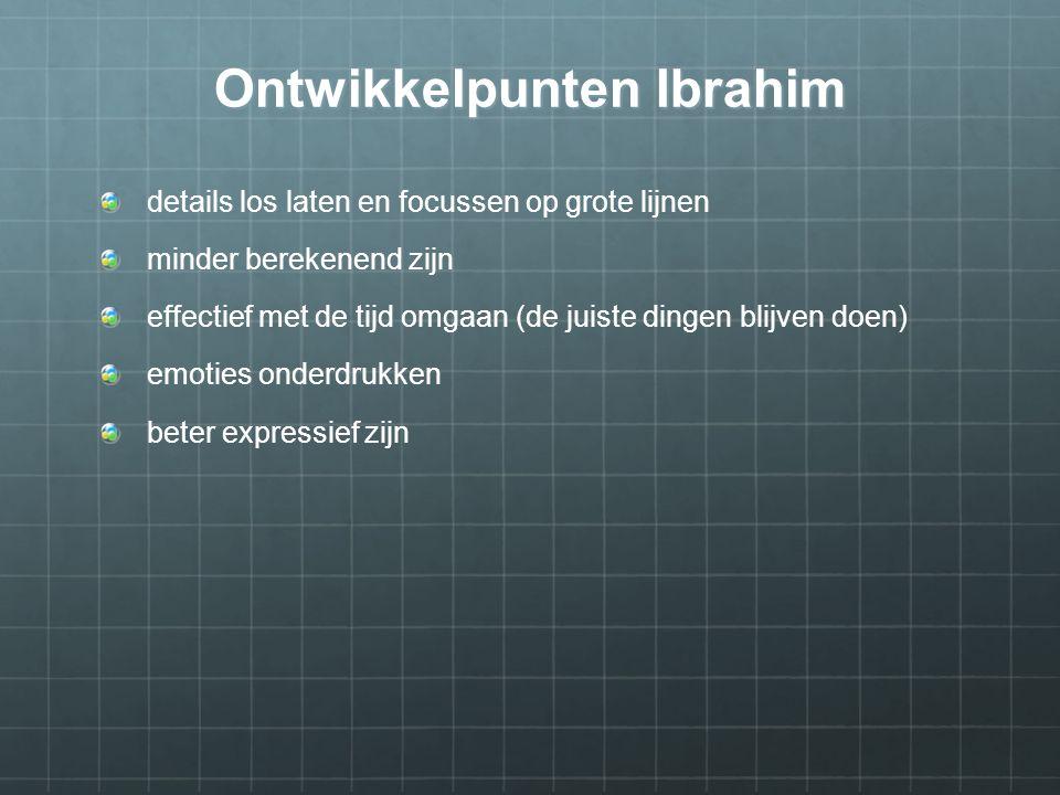 Ontwikkelpunten Ibrahim details los laten en focussen op grote lijnen minder berekenend zijn effectief met de tijd omgaan (de juiste dingen blijven doen) emoties onderdrukken beter expressief zijn